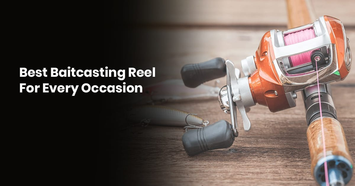Best Baitcasting Reels For Every Occasion