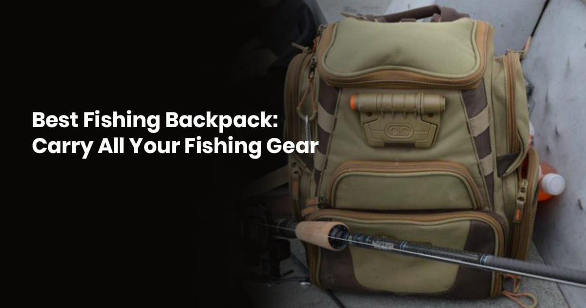 Best Fishing Backpack Carry All Your Fishing Gear