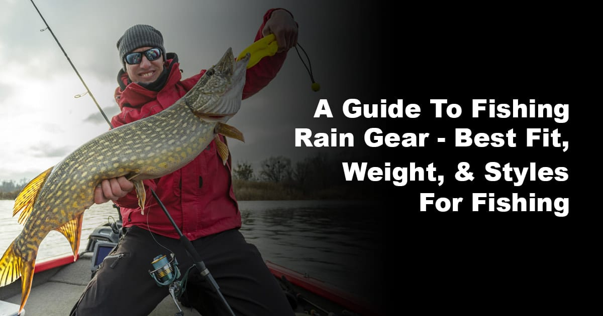 A Guide To Fishing Rain Gear – Best Fit, Weight, & Styles For Fishing