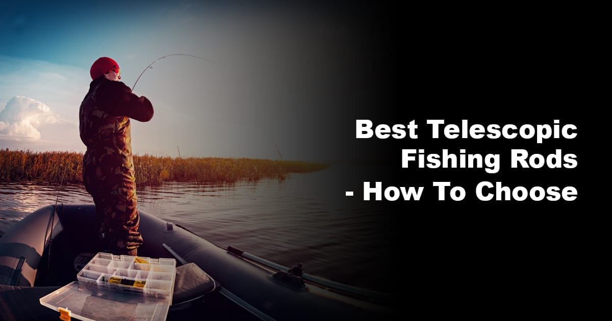 Best Telescopic Fishing Rods – How To Choose