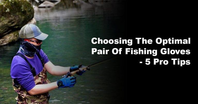 Choosing the Optimal Pair of Fishing Gloves – 5 Pro Tips