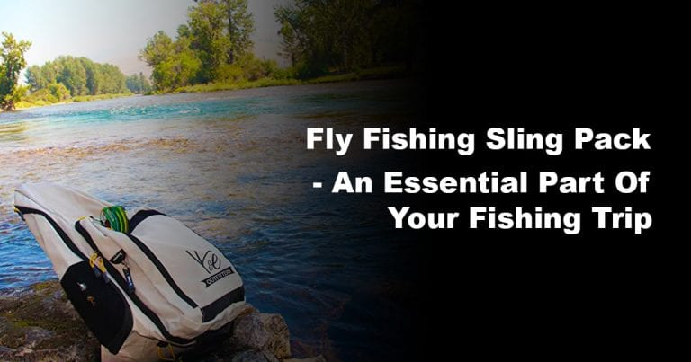 Fly Fishing Sling Pack – An Essential Part of Your Fishing Trip