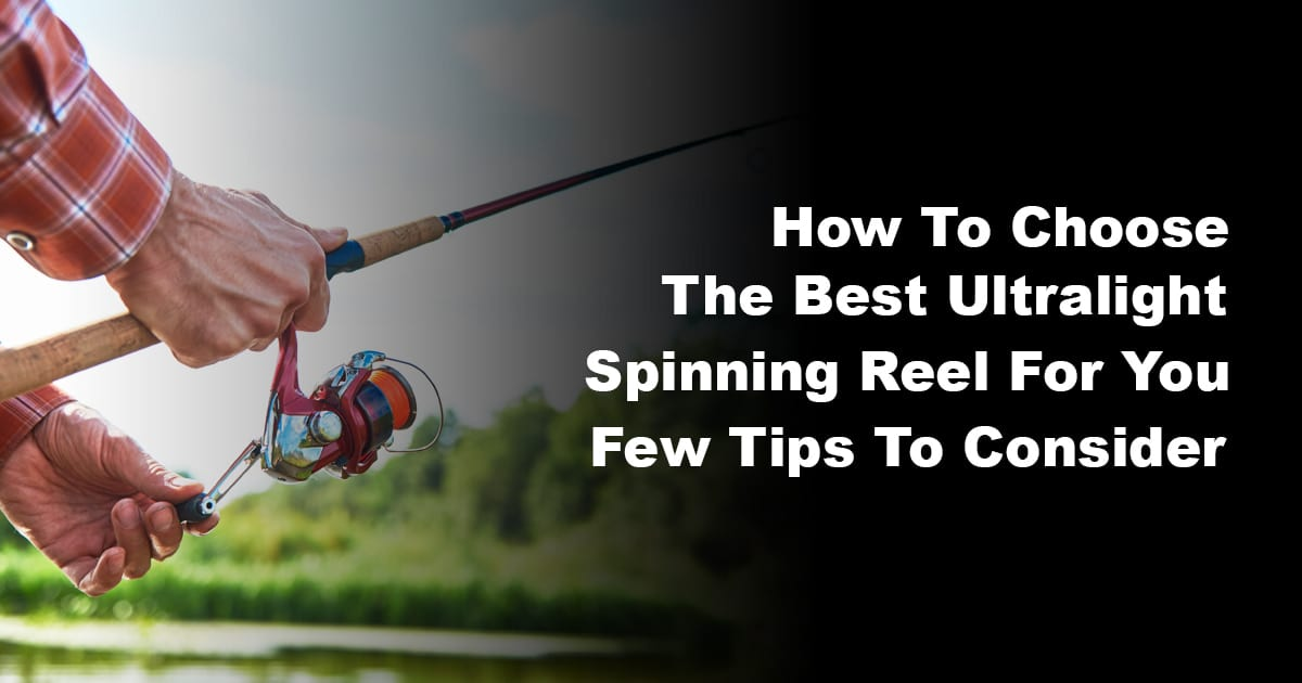 How To Choose The Best Ultralight Spinning Reel For You – Few Tips To Consider