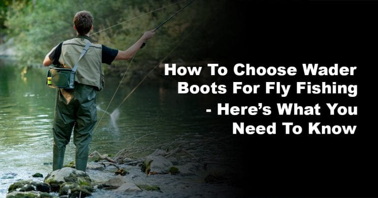 How to Choose Wader Boots for Fly Fishing – Here's What You Need to Know