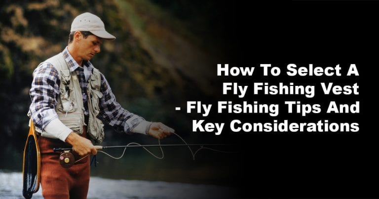 How to Select a Fly Fishing Vest – Fly Fishing Tips and Key Considerations