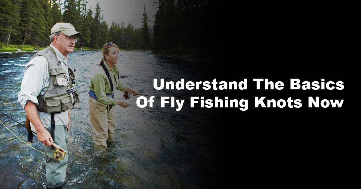 Understand The Basics Of Fly Fishing Knots Now