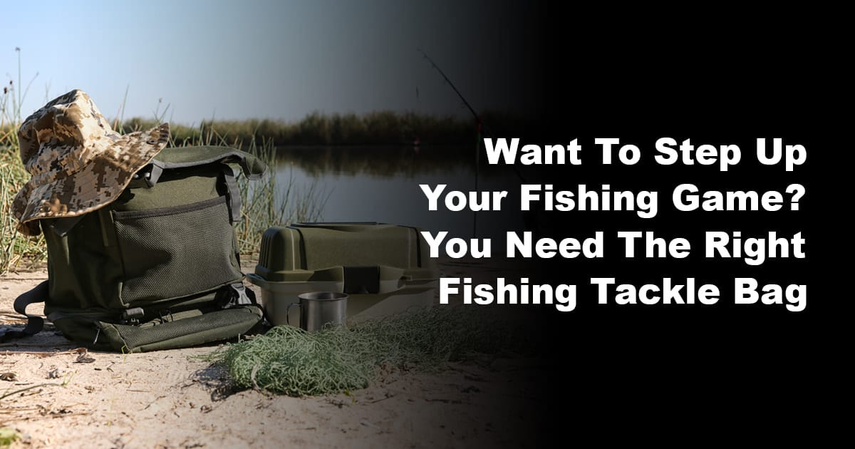 Want To Step Up Your Fishing Game You Need The Right Fishing Tackle Bag