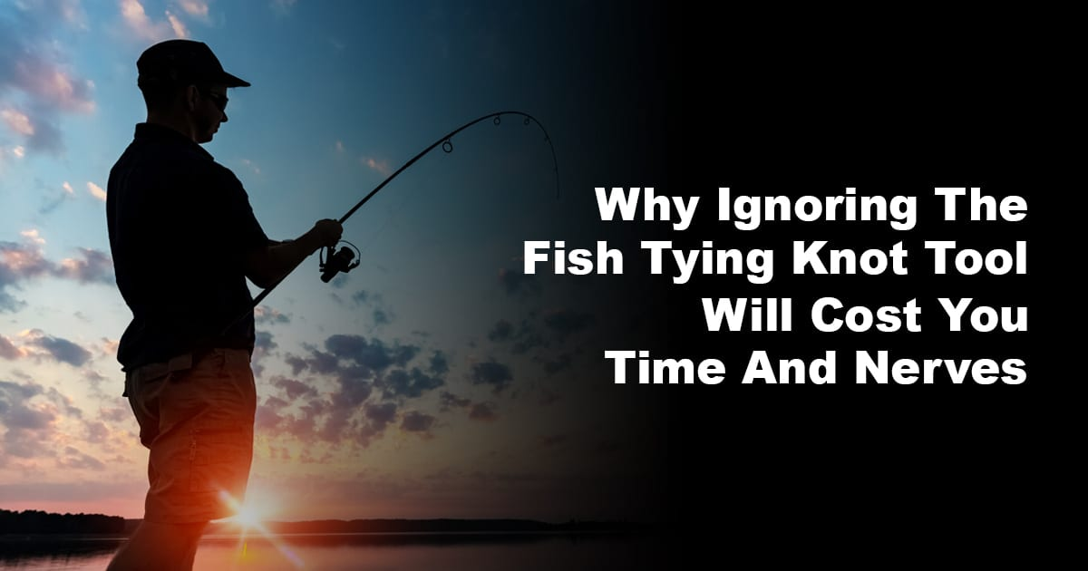 Why Ignoring The Fish Tying Knot Tool Will Cost You Time And Nerves
