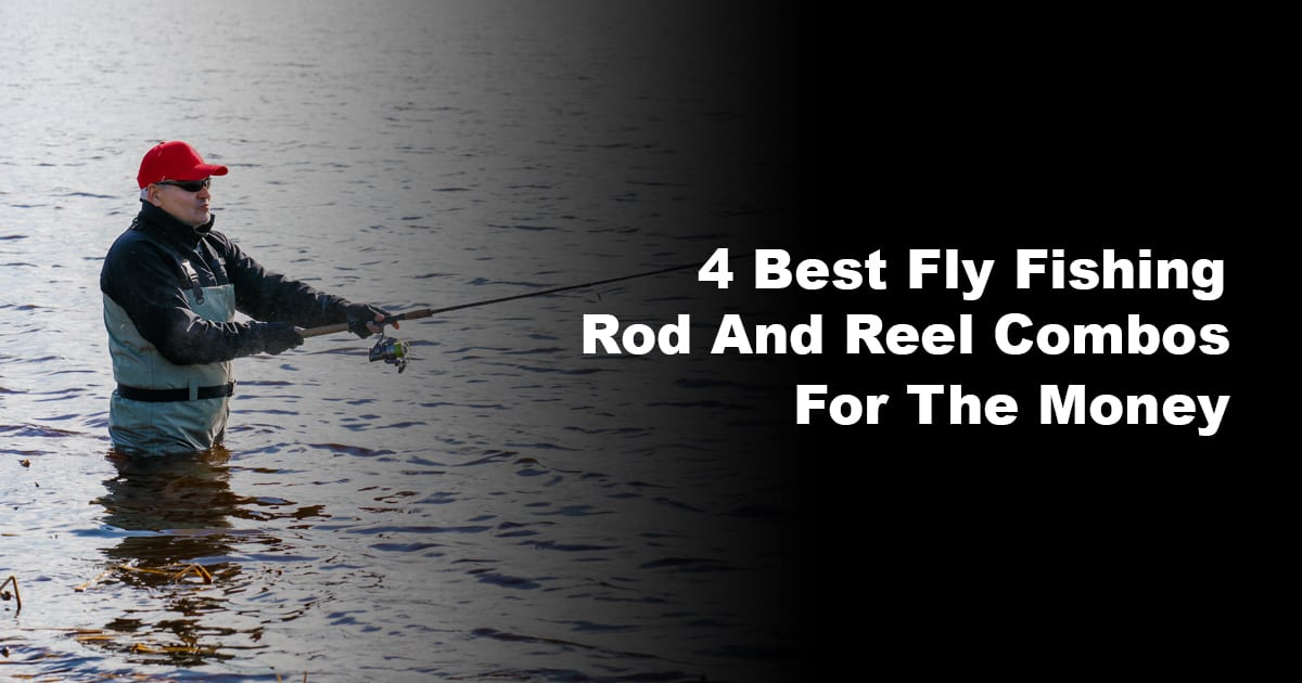 4 Best Fly Fishing Rod And Reel Combos For The Money