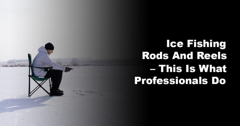 Ice Fishing Rods and Reels – This is What Professionals Do