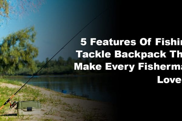 5 Features Of Fishing Tackle Backpack That Make Every Fisherman Love It