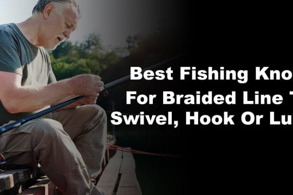 Best Fishing Knots For Braided Line To Swivel, Hook Or Lure
