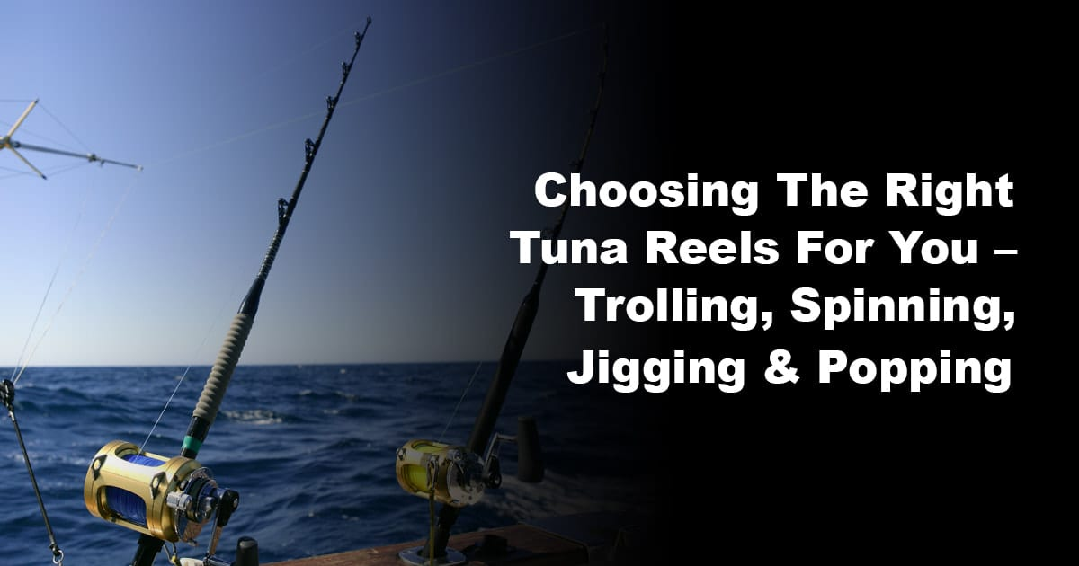 Choosing The Right Tuna Reels For You – Trolling, Spinning, Jigging & Popping