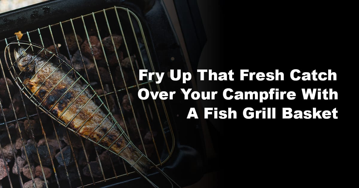 Fry Up That Fresh Catch Over Your Campfire With A Fish Grill Basket