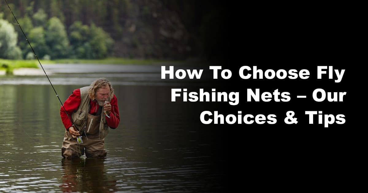 How To Choose Fly Fishing Nets – Our Choices & Tips