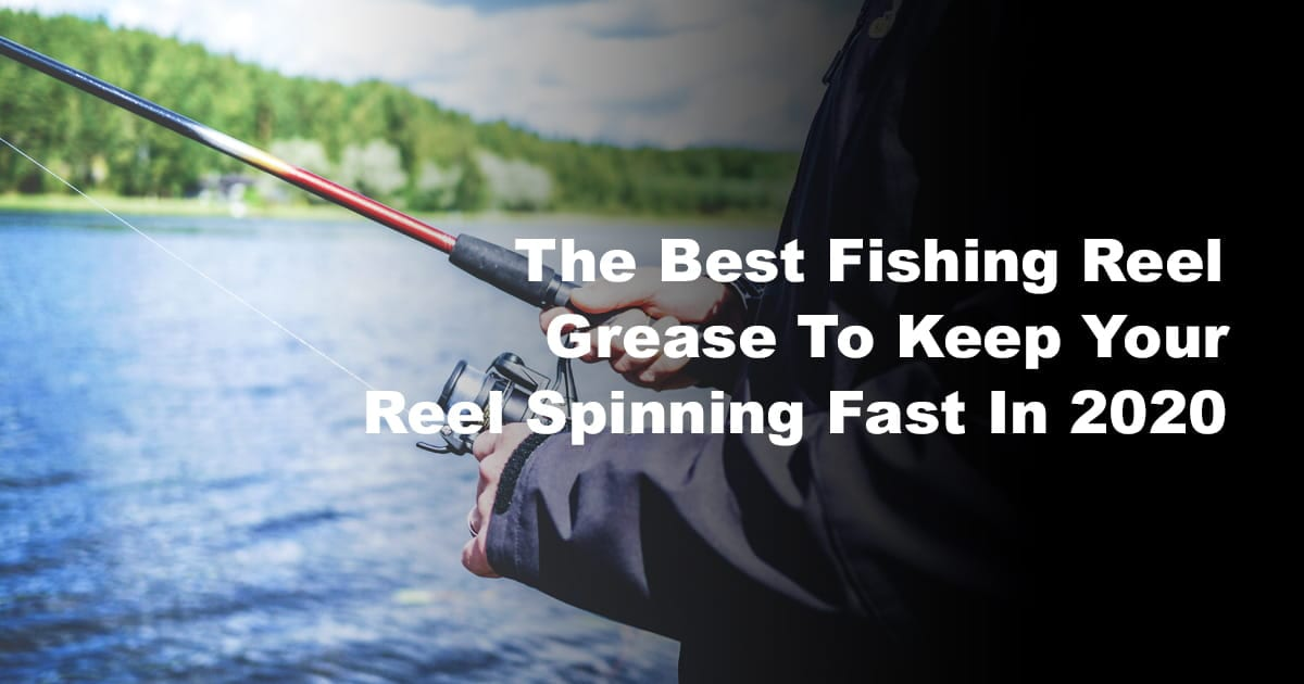 The Best Fishing Reel Grease To Keep Your Reel Spinning
