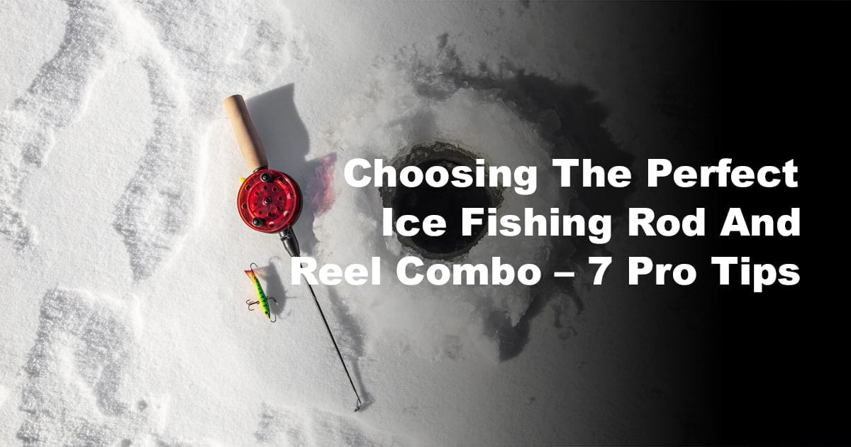 Choosing The Perfect Ice Fishing Rod And Reel Combo