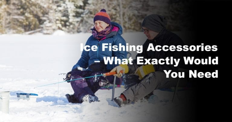 Ice Fishing Accessories – What Exactly Would You Need