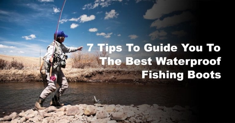 7 Tips to Guide You to the Best Waterproof Fishing Boots