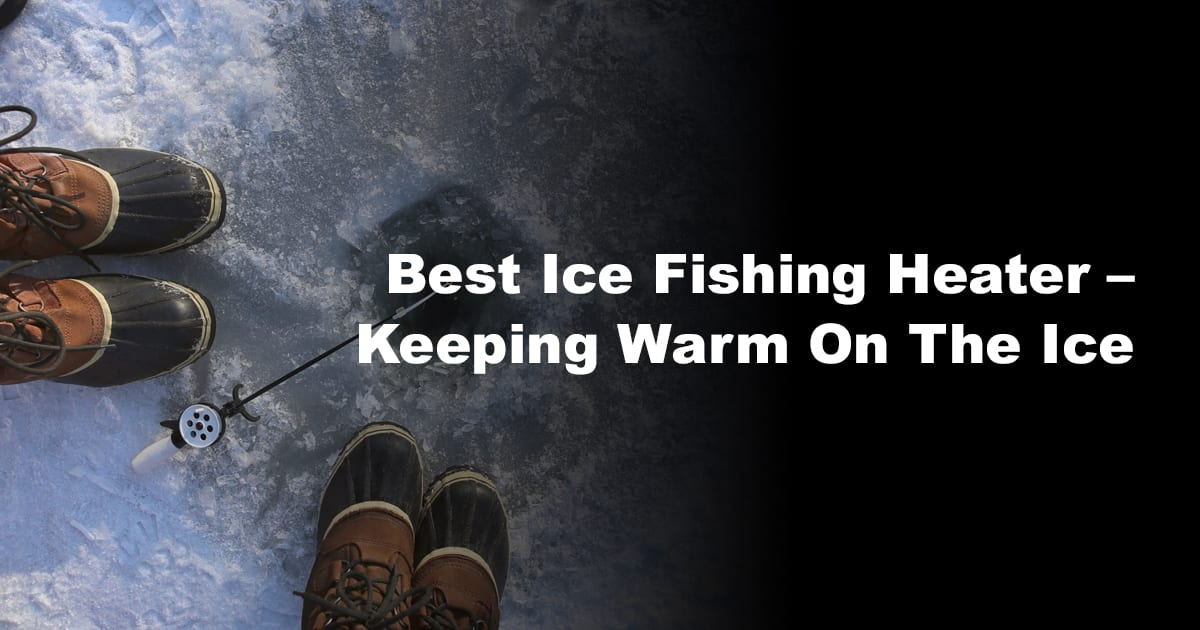 Best Ice Fishing Heater – Keeping Warm On The Ice