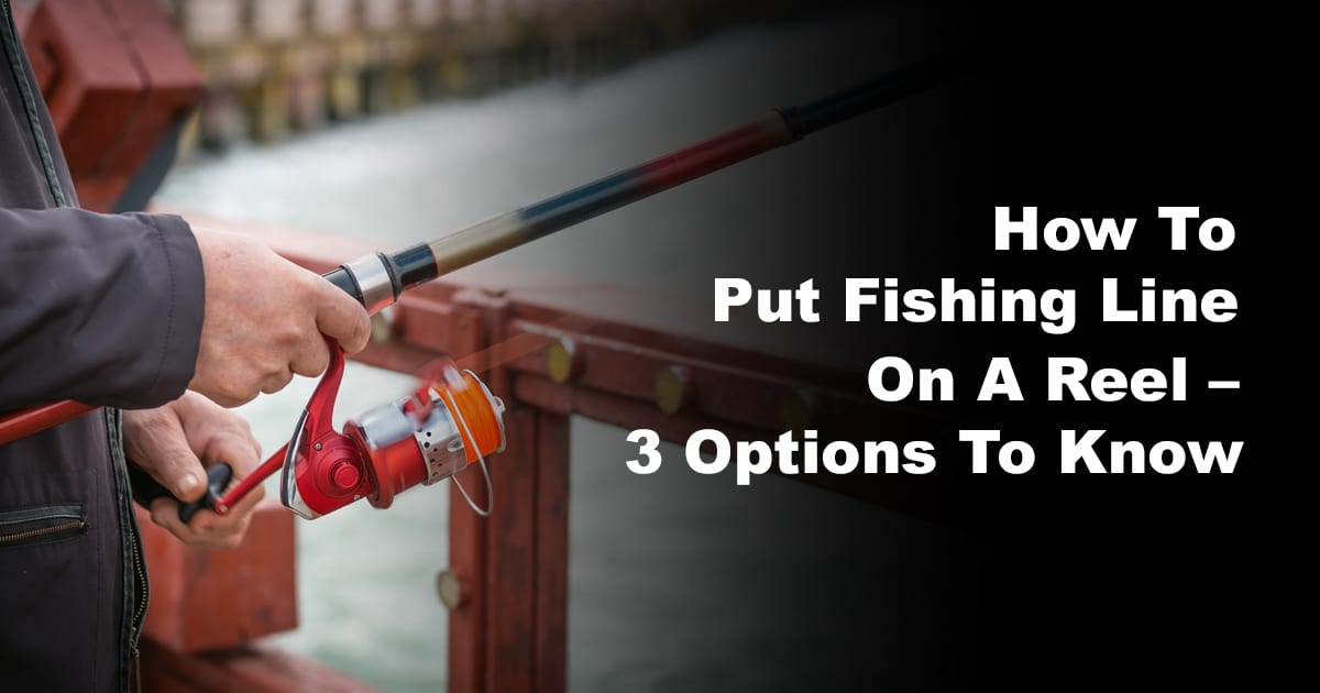 How To Put Fishing Line On A Reel – 3 Options To Know