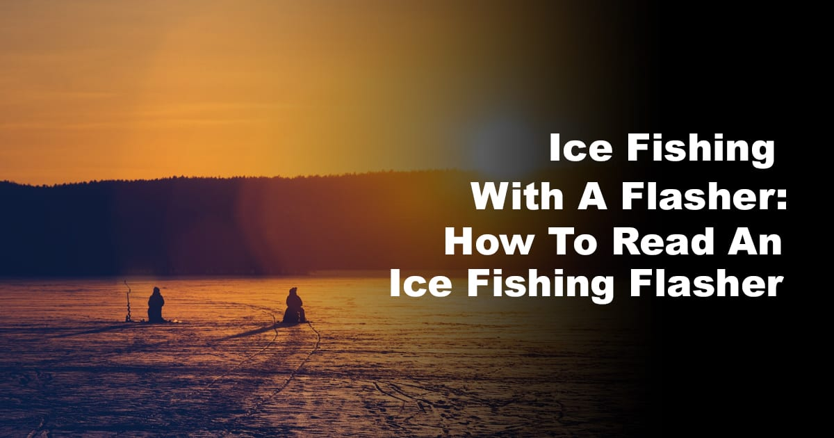 Ice Fishing With A Flasher: How To Read An Ice Fishing Flasher