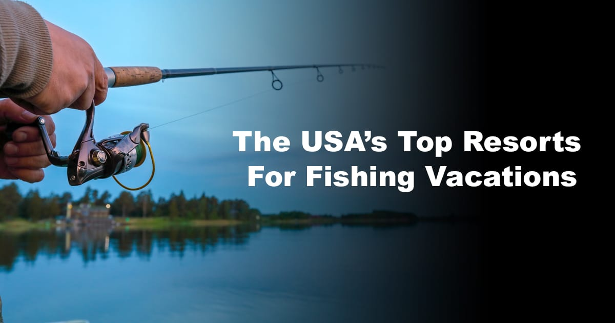 The USA's Top Resorts For Fishing Vacations