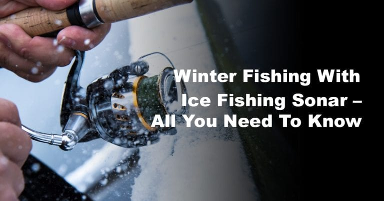 Winter Fishing With Ice Fishing Sonar – All You Need To Know